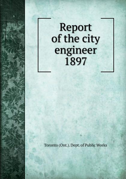 Toronto City Engineer's Dept Annual report of the city engineer of Toronto for 1897 цена 2017
