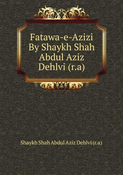 купить Shaykh Shah Abdul Aziz Dehlvi Fatawa-e-Azizi By Shaykh Shah Abdul Aziz Dehlvi (r.a) недорого