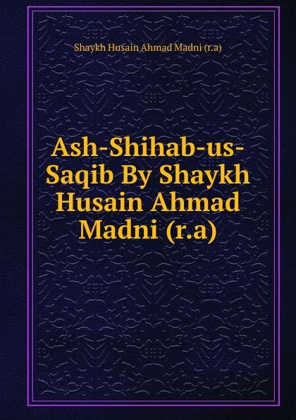 Shaykh Husain Ahmad Madni Ash-Shihab-us-Saqib By Shaykh Husain Ahmad Madni (r.a) shaykh imam abi bakr ahmad al bayhaqi dalail un nubuwwah volume 3