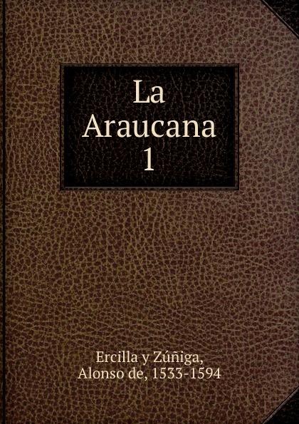 Alonso de Ercilla y Zúniga La Araucana. Tomo 1 alonso de ercilla y zúñiga la araucana de don alonso de ercillla tomo 1