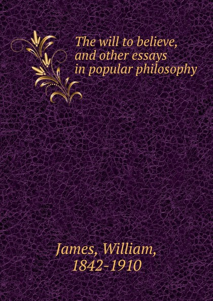 William James The will to believe william james the will to believe and other essays in popular philosophy and human immortality