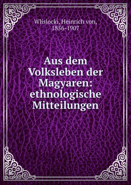 Heinrich von Wlislocki Aus dem Volksleben der Magyaren отсутствует marchen der magyaren