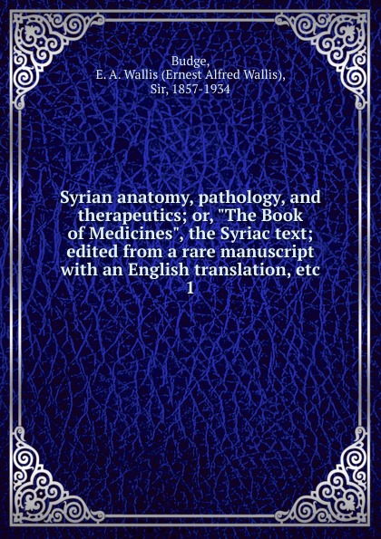 E. A. Wallis Budge Syrian anatomy, pathology, and therapeutics. Or, The Book of Medicines, the Syriac text; edited from a rare manuscript with an English translation, etc the london manuscript unveiled