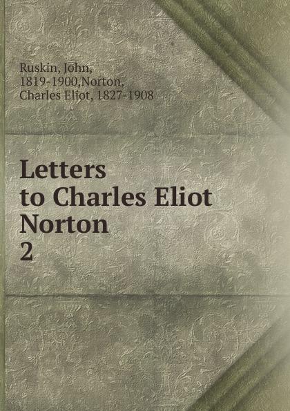 John Ruskin Letters to Charles Eliot Norton. Volume 2 john ruskin letters of john ruskin to charles eliot norton volume 1