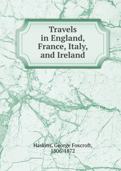 George Foxcroft Haskins Travels in England, France, Italy, and Ireland mcdaniel george white our boys in france