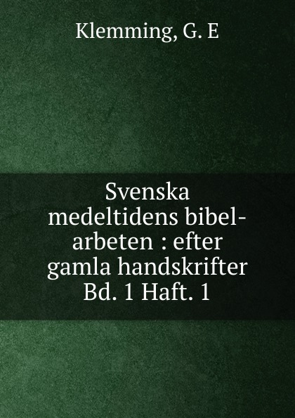 G.E. Klemming Svenska medeltidens bibel-arbeten. Bandet 1 gustav philip creutz vitterhets arbeten