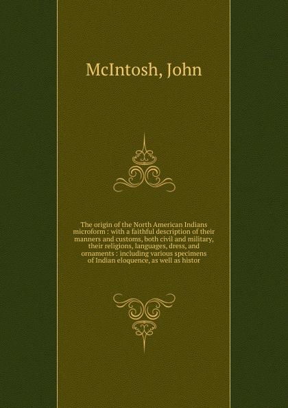John McIntosh The origin of the North American Indians microform john mcintosh a brief memoir of the last few weeks of anne mcintosh microform daughter of john and marion mcintosh earltown