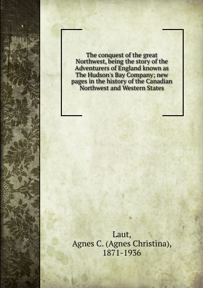 Agnes C. Laut The conquest of the great Northwest charles richard tuttle the centennial northwest an illustrated history of the northwest being a full and complete civil political and military history of this great section of the united states from its earliest settlement to the present time