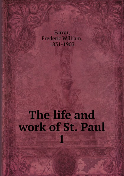 F. W. Farrar The life and work of St. Paul. Volume 1 scott w life of napoleon volume 1