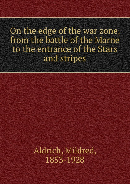 Mildred Aldrich On the edge of the war zone, from the battle of the Marne to the entrance of the Stars and stripes george herbert perris the battle of the marne