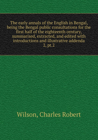 Charles Robert Wilson The early annals of the English in Bengal. Volume 2. Part 2 doran john their majesties servants annals of the english stage volume 2 of 3