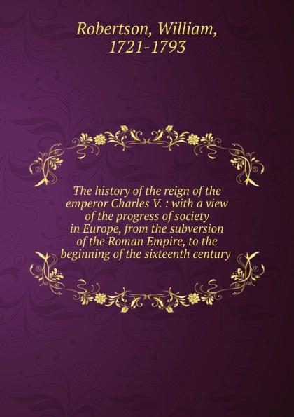 William Robertson The history of the reign of the emperor Charles V. william russell the history of modern europe with a view of the progress of society from 3