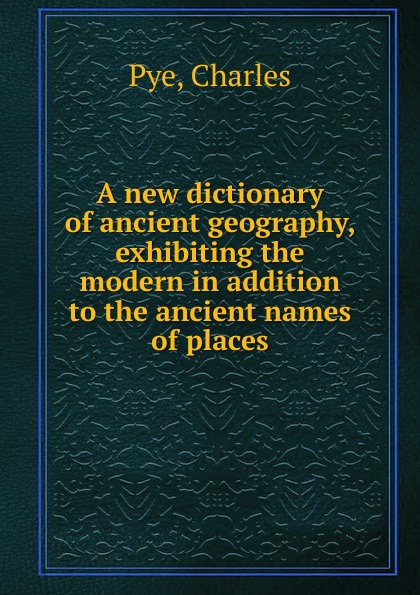 Charles Pye A new dictionary of ancient geography, exhibiting the modern in addition to the ancient names of places anville jean baptiste compendium of ancient geography