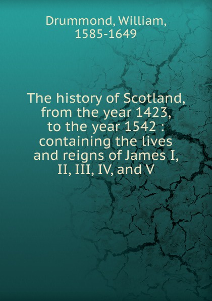 William Drummond The history of Scotland. from the year 1423, to the year 1542 john pinkerton an inquiry into the history of scotland preceding the reign of malcolm iii or the year 1056 including the authentic history of that period volume 1