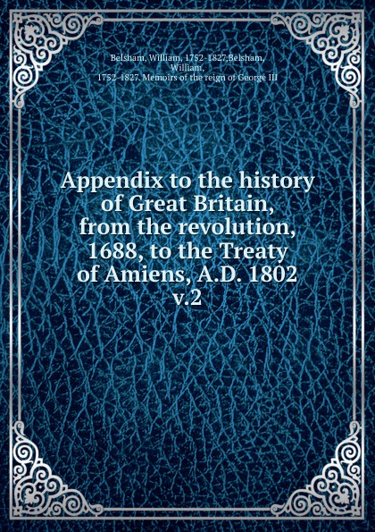 William Belsham Appendix to the history of Great Britain, from the revolution, 1688, to the Treaty of Amiens, A.D. 1802 kyo amiens