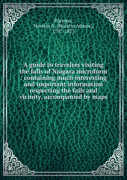 Horatio Adams Parsons A guide to travelers visiting the falls of Niagara microform steven page niagara falls