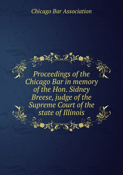 Chicago Bar Association Proceedings of the Chicago Bar in memory of the Hon. Sidney Breese все цены