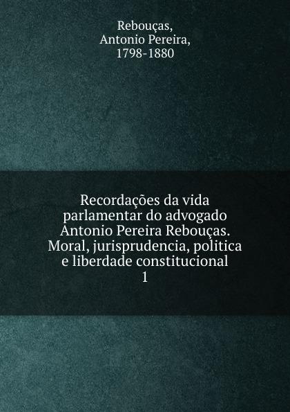 Antonio Pereira Rebouças Recordacoes da vida parlamentar do advogado Antonio Pereira Reboucas. Moral, jurisprudencia, politica e liberdade constitucional sostiene pereira