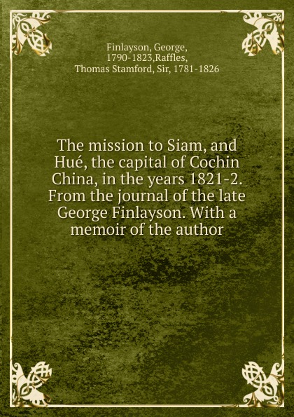George Finlayson The mission to Siam, and Hue, the capital of Cochin China, in the years 1821-2. From the journal of the late George Finlayson. henry ellis journal of the proceedings of the late embassy to china