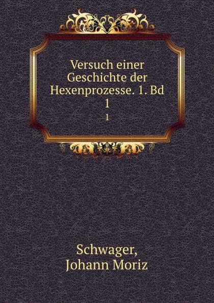 Johann Moriz Schwager Versuch einer Geschichte der Hexenprozesse. Band 1 daniel gralath versuch einer geschichte danzigs 1 band