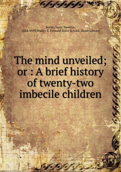 Isaac Newton Kerlin The mind unveiled. Or, A brief history of twenty-two a bride unveiled