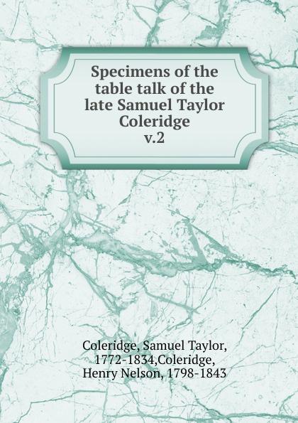 Samuel Taylor Coleridge Specimens of the table talk. Volume 2 samuel taylor coleridge the poems of s t coleridge