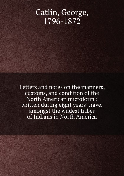 George Catlin Letters and notes on the manners, customs and condition of the North American indians george catlin life among the indians