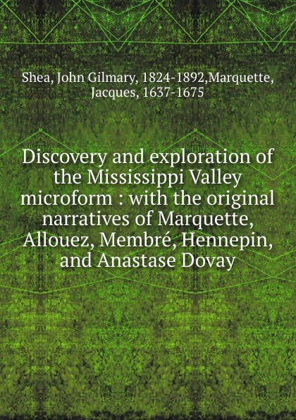 John Gilmary Shea Discovery and exploration of the Mississippi Valley microform john gilmary shea the defenders of our faith microform