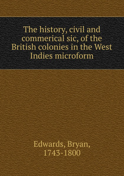Bryan Edwards The history, civil and commerical sic, of the British colonies in the West Indies microform bryan edwards the history civil and commercial of the british west indies vol 1