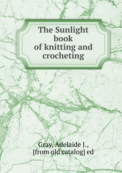 Adelaide J. Gray The Sunlight book of knitting and crocheting the magic of shetland lace knitting chinese knitting patterns book
