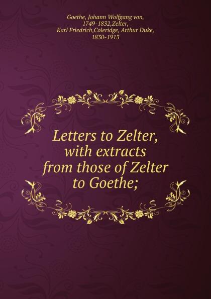 Johann Wolfgang von Goethe, A. D. Coleridge Letters to Zelter johann wolfgang von goethe karl friedrich zelter arthur duke coleridge goethe s letters to zelter