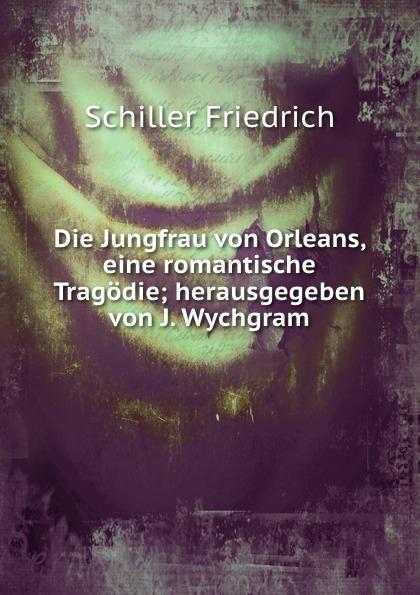 Schiller Friedrich, J. Wychgram Die Jungfrau von Orleans jakob wychgram charlotte von schiller