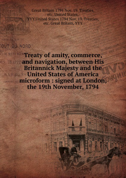 Great Britain Nov. 19. Treaties Treaty of amity, commerce, and navigation, between His Britannick Majesty and the United States of America microform great britain treaties treaty of amity commerce and navigation between his britannic majesty and the united states of america microform