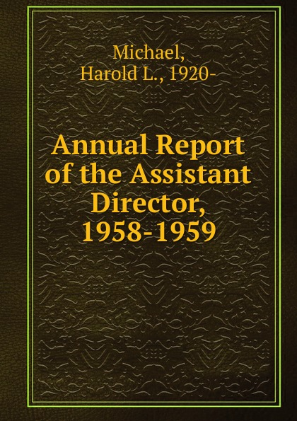 Harold L. Michael Annual Report of the Assistant Director, 1958-1959 the director