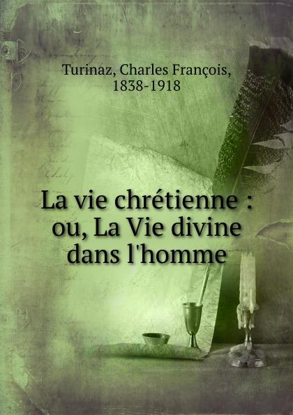 Charles François Turinaz La vie chretienne. Ou, La Vie divine dans l.homme lara fabian ma vie dans la tienne cd