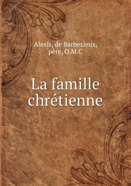 Alexis de Barbezieux La famille chretienne alexis de barbezieux la famille chretienne