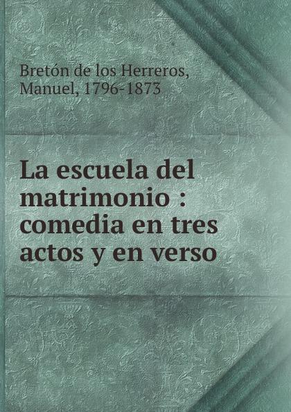 Manuel Bretón de los Herreros La escuela del matrimonio manuel bretón de los herreros un tercero en discordia comedia original en tres actos y en verso classic reprint