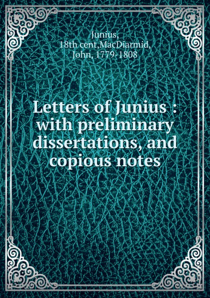 John MacDiarmid Letters of Junius thomas busby arguments and facts demonstrating that the letters of junius were written by john lewis de lolme accompanied with memoirs of that most ingenious foreigner with preface of junius