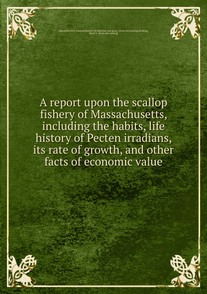 Massachusetts. Commissioners on fisheries and game A report upon the scallop fishery of Massachusetts