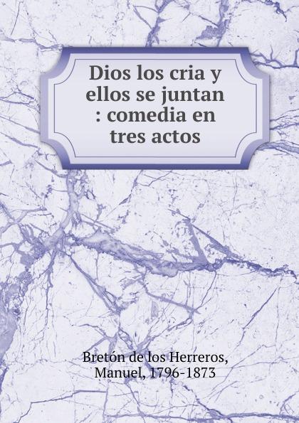 Manuel Bretón de los Herreros Ellos se juntan manuel bretón de los herreros un tercero en discordia comedia original en tres actos y en verso classic reprint