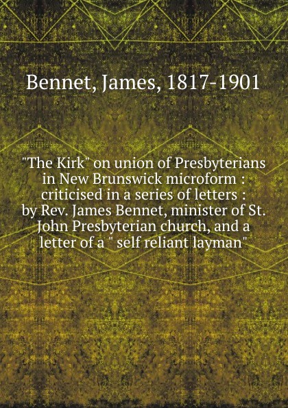 James Bennet The Kirk on union of Presbyterians in New Brunswick microform
