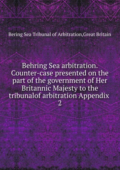 Bering Sea Tribunal of Arbitration Behring Sea arbitration. Counter-case presented on the part of the government of Her Britannic Majesty to the tribunalof arbitration Appendix great britain case presented on the part of the government of her britannic majesty to the tribunal of arbitration microform
