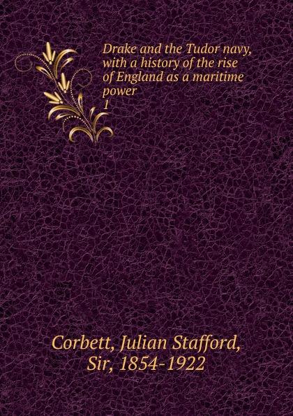Corbett Julian Stafford Drake and the Tudor navy. Volume 1 corbett julian stafford some principles of maritime strategy