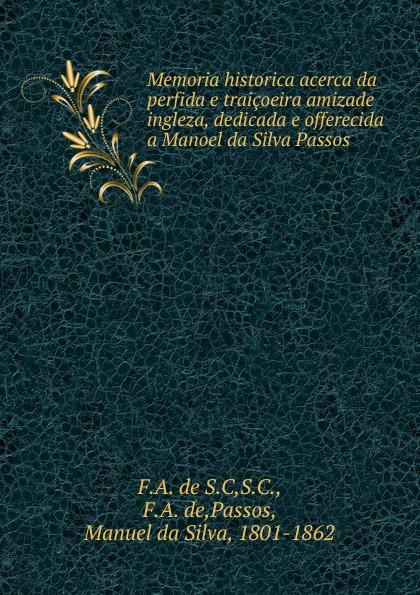 F. A. Manuel da Silva de Passos Memoria historica acerca da perfida e traicoeira amizade ingleza, dedicada e offerecida tina duncan da silva s mistress