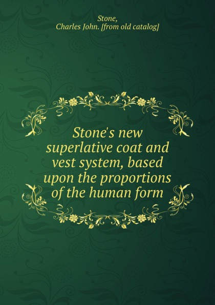Charles John Stone Stone.s new superlative coat and vest system, based upon the proportions of the human form vest john