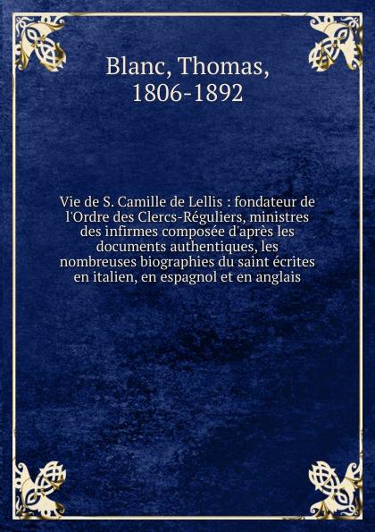 Thomas Blanc Vie de S. Camille de Lellis camille v d six quarts dheure a perdre ou six nouvelles par m camille v d