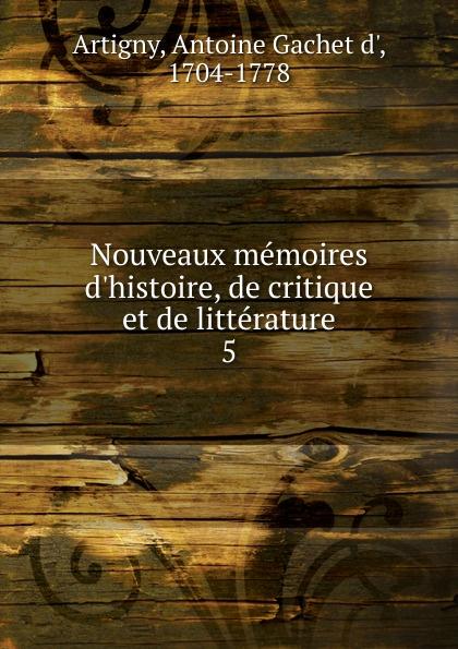 Antoine Gachet d' Artigny Nouveaux memoires d.histoire, de critique et de litterature. Tome 5