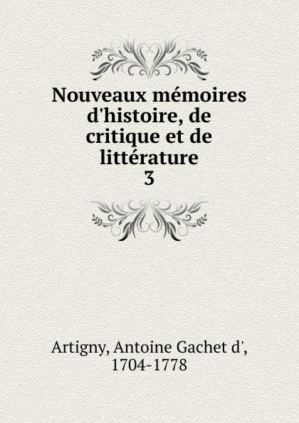 Antoine Gachet d' Artigny Nouveaux memoires d.histoire, de critique et de litterature