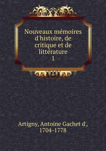 Antoine Gachet d' Artigny Nouveaux memoires d.histoire, de critique et de litterature. Tome 1