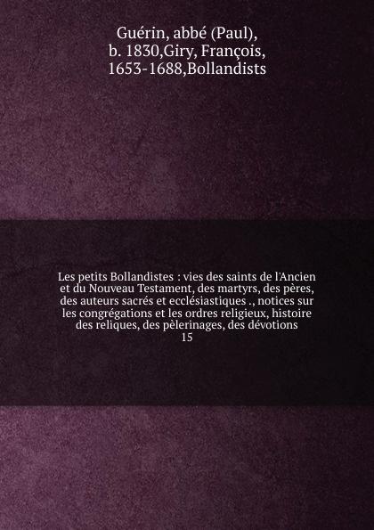 Paul Guérin Les petits Bollandistes paul guérin les petits bollandistes vol 12 vies des saints de l ancien et du nouveau testament des martyrs des peres des auteurs sacres et ecclesiastiques des venerables et autres personnes mortes en odeur de saintete du 3 octobre au 27 octobre